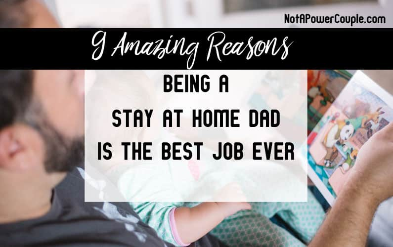 9 Amazing Reasons Being A Stay At Home Dad Is The Best Job Ever