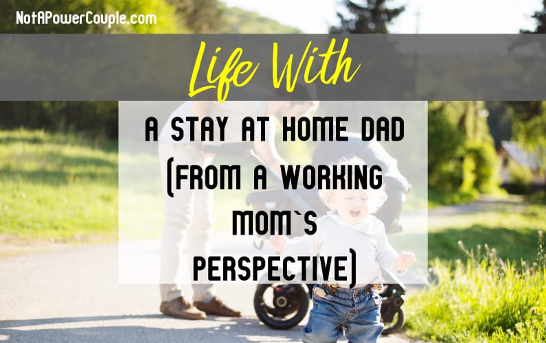 Life with a Stay at Home Dad (From a Working Mom's Perspective)