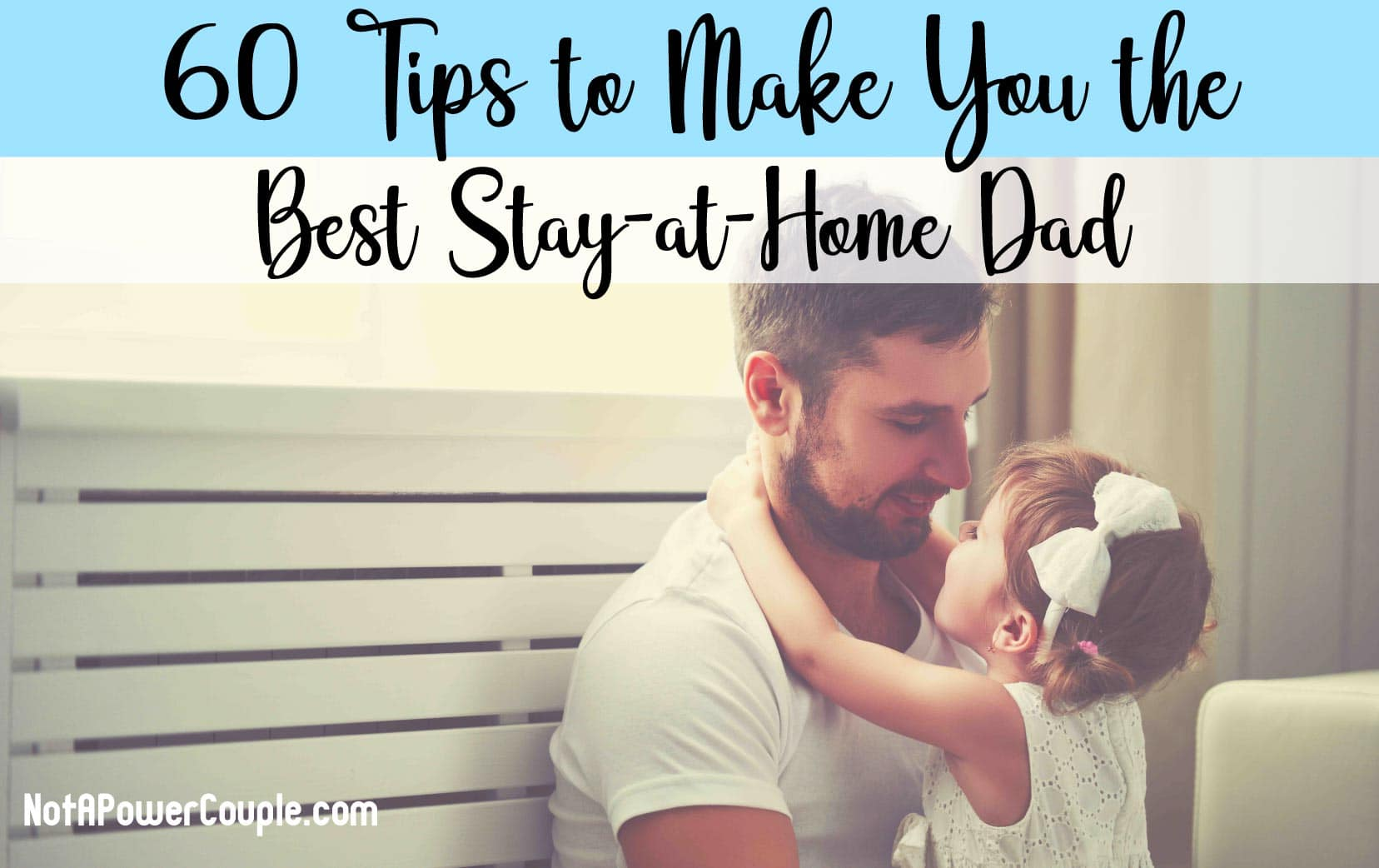 60 Tips to Make You the Best Stay-at-Home Dad